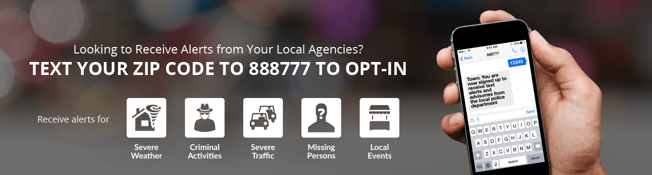 Looking to receive alerts from your local agencies? Text your zip code to 888777 to opt-in. Receive alerts for Severe Weather, Criminal Activities, Severe Traffic, Missing Persons, or Local Events.
